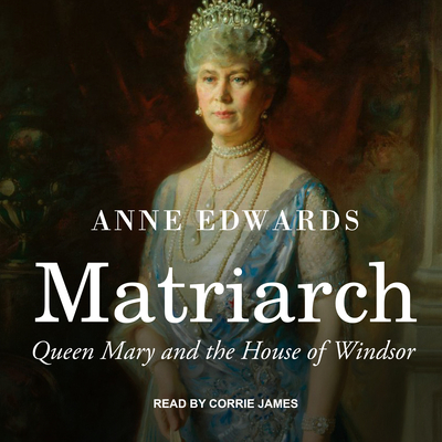 Matriarch: Queen Mary and the House of Windsor - Edwards, Anne, and James, Corrie (Narrator)