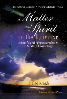 Matter and Spirit in the Universe: Scientific and Religious Preludes to Modern Cosmology - Kragh, Helge