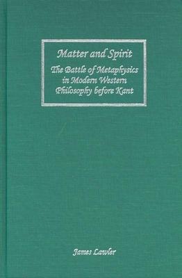 Matter and Spirit: The Battle of Metaphysics in Modern Western Philosophy Before Kant - Lawler, James