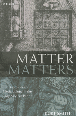 Matter Matters: Metaphysics and Methodology in the Early Modern Period - Smith, Kurt