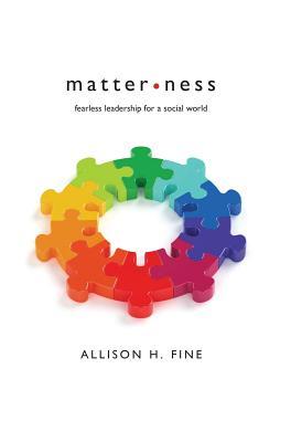 Matterness: Fearless Leadership for a Social World - Fine, Allison H