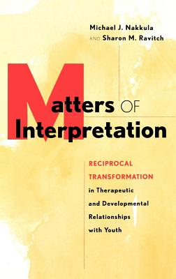 Matters of Interpretation: Reciprocal Transformation in Therapeutic and Developmental Relationships with Youth - Nakkula, Michael J, and Ravitch, Sharon M