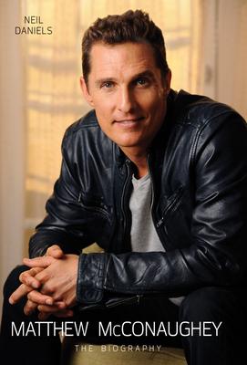 Matthew McConaughey: The Biography - Daniels, Neil