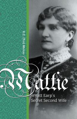 Mattie: Wyatt Earp's Secret Second Wife - Meyers, E.C.