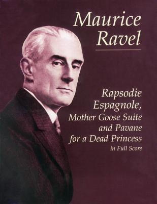 Maurice Ravel: Rapsodie Espagnole, Mother Goose Suite And Pavane For A Dead Princess (Full Score) - Ravel, Maurice