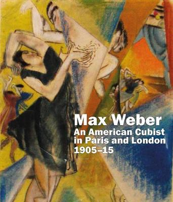 Max Weber: An American Cubist in Paris and London, 1905-15 - Gruetzner-Robins, Anna (Contributions by), and Kelly, Lionel (Contributions by), and Ireson, Nancy (Contributions by)