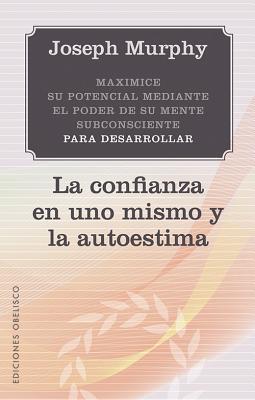 Maximice su Potencial Mediante el Poder de su Mente Subconciente Para Desarrollar la Confianza en Uno Mismo y la Autoestima - Murphy, Joseph, PH.D., D.D.