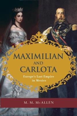 Maximilian and Carlota: Europe's Last Empire in Mexico - McAllen, M M