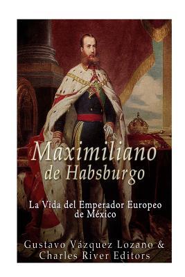 Maximiliano de Habsburgo: La Vida del Emperador Europeo de Mexico - Lozano, Gustavo Vazquez, and Charles River Editors