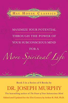 Maximize Your Potential Through the Power of Your Subconscious Mind for a More Spiritual Life: Book 5 - Murphy, Joseph, Dr., and Pell, Arthur R, Dr., PH.D.