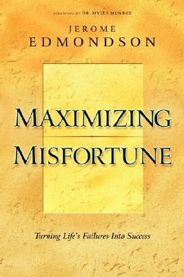 Maximizing Misfortune: Turning Life's Failures Into Success - Edmondson, Jerome, and Munroe, Myles E, Dr. (Foreword by)