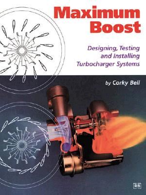 Maximum Boost: Designing, Testing, and Installing Turbocharger Systems - Bell, Corky