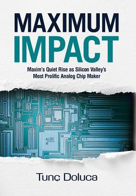 Maximum Impact: Maxim's Quiet Rise as Silicon Valley's Most Prolific Analog Chip Maker - Doluca, Tunc, and Paterson, Kevin (Creator), and Bruno, Beth (Editor)
