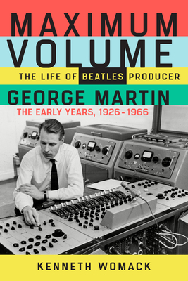 Maximum Volume: The Life of Beatles Producer George Martin, the Early Years, 1926-1966 - Womack, Kenneth, Professor