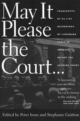 May It Please the Court: The Most Significant Oral Arguments Made Before the Supreme Court Since 1955 - Irons, Peter H (Editor), and Guitton, Stephanie (Editor)