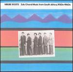 Mbube Roots: Zulu Choral Music from South Africa, 1930's-1960's