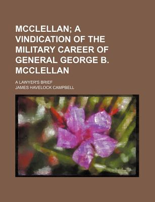 McClellan; A Vindication of the Military Career of General George B. McClellan: A Lawyer's Brief - Campbell, James Havelock