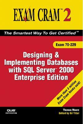 MCDBA/MCSD/MCSE/MCAD Designing and Implementing Databases with SQL Server 2000: Exam Cram 2 (Exam Cram 70-229) - Moore, Thomas, and Tittel, Ed (Editor)