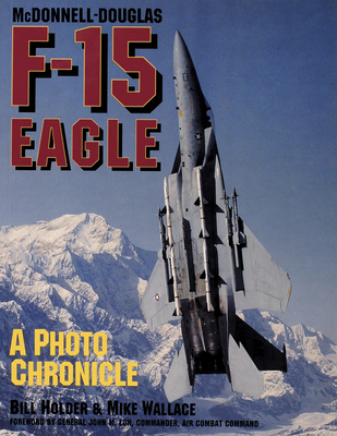 McDonnell-Douglas F-15 Eagle: A Photo Chronicle - Holder, William G, and Wallace, Mike, and Holder Bill Wallace Mike