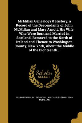 McMillan Genealogy & History; A Record of the Descendants of John McMillan and Mary Arnott, His Wife, Who Were Born and Married in Scotland, Removed to the North of Ireland and Thence to Washington County, New York, about the Middle of the Eighteenth... - McMillan, William Franklin 1843-, and McMillan, Charles Edwin 1849-