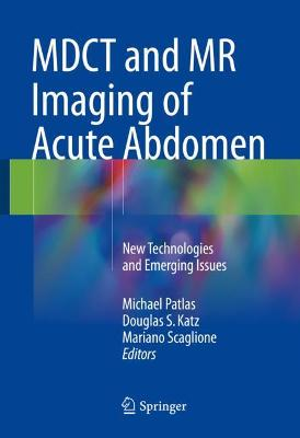 Mdct and MR Imaging of Acute Abdomen: New Technologies and Emerging Issues - Patlas, Michael (Editor), and Katz, Douglas S (Editor), and Scaglione, Mariano (Editor)