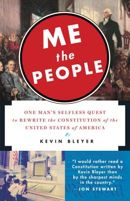 Me the People: One Man's Selfless Quest to Rewrite the Constitution of the United States of America - Bleyer, Kevin