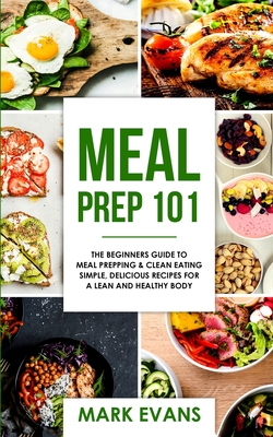 Meal Prep: 101 - The Beginner's Guide to Meal Prepping and Clean Eating - Simple, Delicious Recipes for a Lean and Healthy Body (Meal Prep Series) (Volume 1) - Evans, Mark
