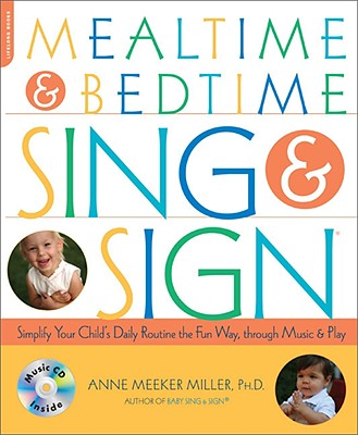 Mealtime & Bedtime Sing & Sign: Simplify Your Child's Daily Routine the Fun Way, Through Music and Play - Miller, Anne Meeker