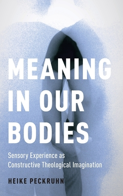 Meaning in Our Bodies: Sensory Experience as Constructive Theological Imagination - Peckruhn, Heike