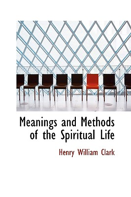 Meanings and Methods of the Spiritual Life - Clark, Henry William