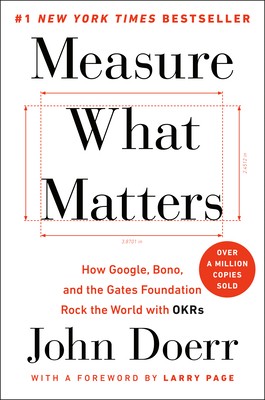 Measure What Matters: How Google, Bono, and the Gates Foundation Rock the World with Okrs - Doerr, John, and Page, Larry (Foreword by)
