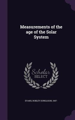 Measurements of the Age of the Solar System - Evans, Robley Dunglison