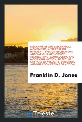 Mechanisms and Mechanical Movements; A Treatise on Different Types of Mechanisms and Various Methods of Transmitting, Controlling and Modifying Motion, to Secure Changes of Velocity, Direction, and Duration of Time of Action - Jones, Franklin D