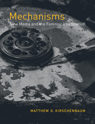 Mechanisms: New Media and the Forensic Imagination - Kirschenbaum, Matthew G
