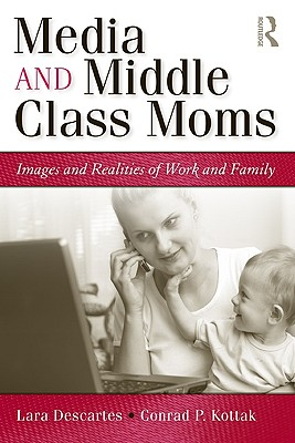 Media and Middle Class Moms: Images and Realities of Work and Family - Descartes, Lara J
