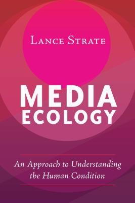 Media Ecology: An Approach to Understanding the Human Condition - Strate, Lance