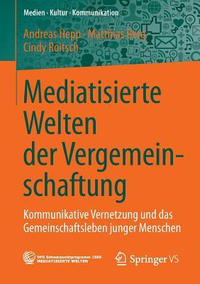 Mediatisierte Welten Der Vergemeinschaftung: Kommunikative Vernetzung Und Das Gemeinschaftsleben Junger Menschen - Hepp, Andreas, and Berg, Matthias, and Roitsch, Cindy