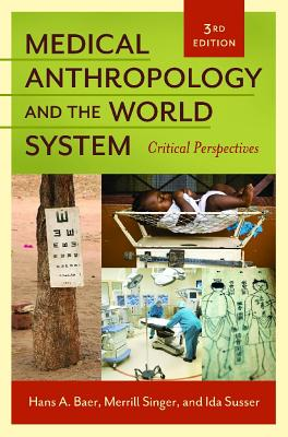 Medical Anthropology and the World System: Critical Perspectives - Baer, Hans A., and Singer, Merrill, and Susser, Ida