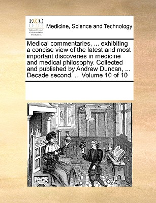 Medical Commentaries, ... Exhibiting a Concise View of the Latest and Most Important Discoveries in Medicine and Medical Philosophy. Collected and Published by Andrew Duncan, ... Decade Second. ... Volume 6 of 10 - Multiple Contributors