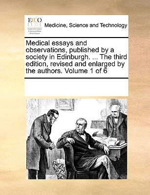 Medical Essays and Observations, Published by a Society in Edinburgh. ... the Third Edition, Revised and Enlarged by the Authors. Volume 1 of 6 - Multiple Contributors