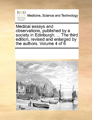 Medical Essays and Observations, Published by a Society in Edinburgh. ... the Third Edition, Revised and Enlarged by the Authors. Volume 3 of 6 - Multiple Contributors