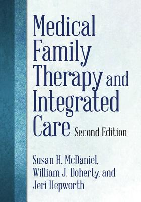 Medical Family Therapy and Integrated Care - McDaniel, Susan H, PhD, and Doherty, William J, and Hepworth, Jeri