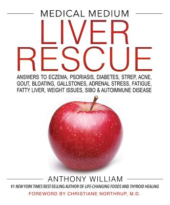 Medical Medium Liver Rescue: Answers to Eczema, Psoriasis, Diabetes, Strep, Acne, Gout, Bloating, Gallstones, Adrenal Stress, Fatigue, Fatty Liver, Weight Issues, Sibo & Autoimmune Disease - William, Anthony