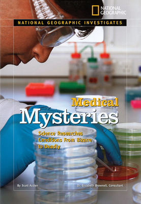Medical Mysteries: Science Researches Conditions from Bizarre to Deadly - Auden, Scott, and Brownell, Elizabeth (Consultant editor)