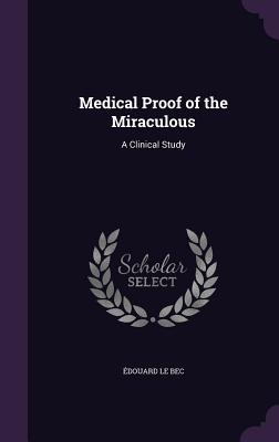 Medical Proof of the Miraculous: A Clinical Study - Le Bec, Edouard