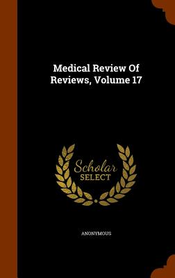 Medical Review of Reviews, Volume 17 - Anonymous