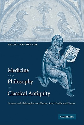 Medicine and Philosophy in Classical Antiquity: Doctors and Philosophers on Nature, Soul, Health and Disease - Eijk, Philip J. van der