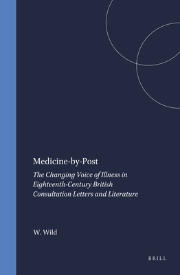 Medicine-by-Post: The Changing Voice of Illness in Eighteenth-Century British Consultation Letters and Literature - Wild, Wayne