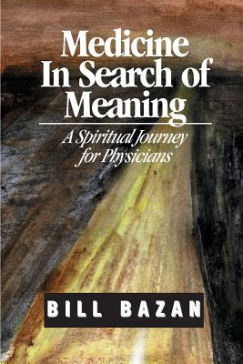 Medicine in Search of Meaning: A Spiritual Journey for Physicians - Bazan, Bill