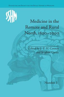 Medicine in the Remote and Rural North, 1800-2000 - Connor, J. T. H. (Editor), and Curtis, Stephen (Editor)